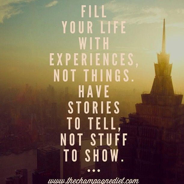 Remember this. Fill your life with experiences, not things. Have stories to tell, not stuff to show. #emmamildon