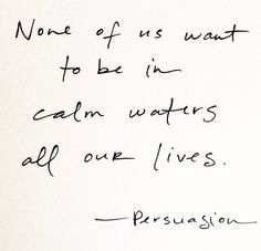 """None of us want to be in calm waters all of our lives."" ―Jane Austen, Persuasion"