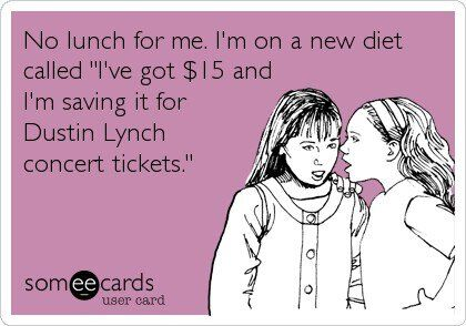 "No lunch for me. I'm on a new diet called ""I've got $ 15 and I'm saving it for Dustin Lynch concert tickets."""