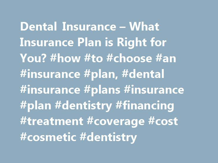 Dental Insurance – What Insurance Plan is Right for You? #how #to #choose #an #insurance #plan, #dental #insurance #plans #insurance #plan #dentistry #financing #treatment #coverage #cost #cosmetic #dentistry http://pakistan.remmont.com/dental-insurance-what-insurance-plan-is-right-for-you-how-to-choose-an-insurance-plan-dental-insurance-plans-insurance-plan-dentistry-financing-treatment-coverage-cost-cosmetic-d/  # Dental Insurance: Plan Comparison and Coverage Guide Dental insurance is…