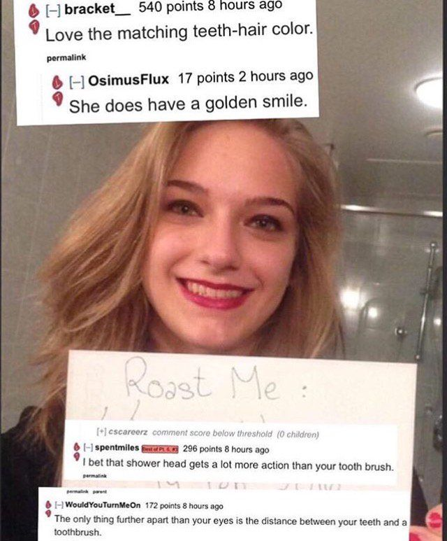 """There's been a trend of people uploading their own photo to Reddit and asking people to """"roast me"""". Don't worry – it's not bullying, as people have expressly asked to be insulted, but they might have go more than they bargained for… So here's 29 of the absolute best: 1 2 3 4 5 6 …"""