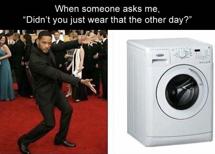 """when someone asks me, """"didn't you just wear that the other day? Washing machine"""