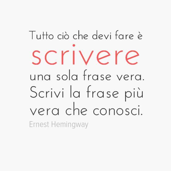 Tutto ciò che devi fare è scrivere una sola frase vera. Scrivi la frase più vera che conosci. Ernest Hemingway