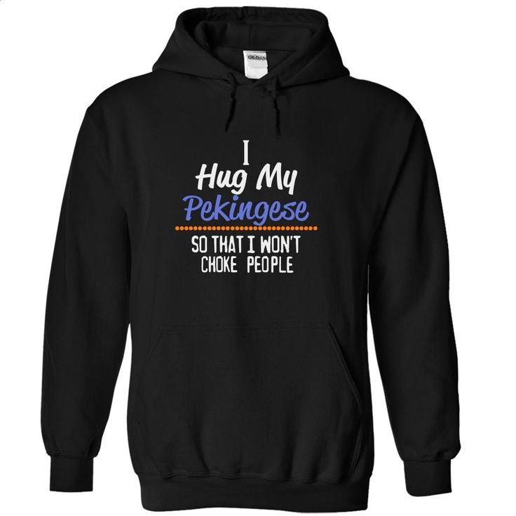 I hug my PEKINGESE so that I wont choke people PEKINGES T Shirts, Hoodies, Sweatshirts - #shirtless #teeshirt. ORDER HERE => https://www.sunfrog.com/Funny/I-hug-my-PEKINGESE-so-that-I-wont-choke-people-PEKINGESE-7268-Black-14641909-Hoodie.html?60505