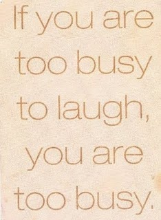 I thought I was too busy, but I guess not because I laugh everyday, its my favorite thing to do!