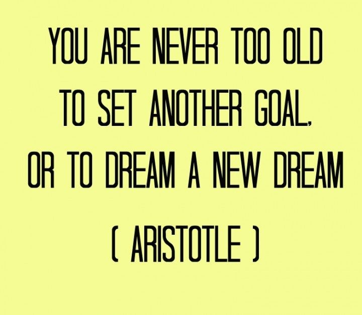 You are never too old to set another goal or dream a new dream / 60 Philosophical Quotes on Life