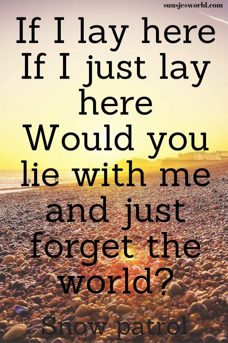 If I lay here If I just lay here Would you lie with me and just forget the world? Snow patrol