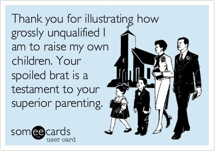 Thank you for illustrating how grossly unqualified I am to raise my own children. Your spoiled brat is a testament to your superior parenting.