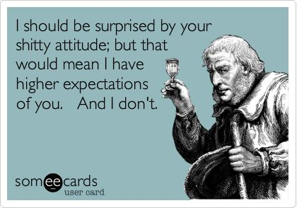 Funny Confession Ecard: I should be surprised by your shitty attitude; but that would mean I have higher expectations of you. And I don't.