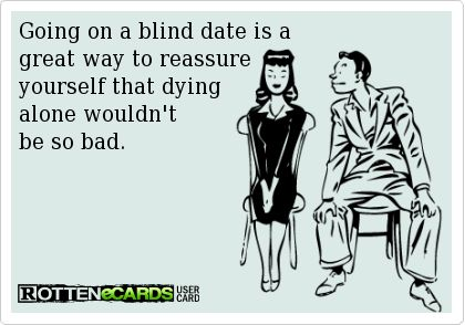 Going on a blind date is a great way to reassure yourself that dying alone wouldn't be so bad.