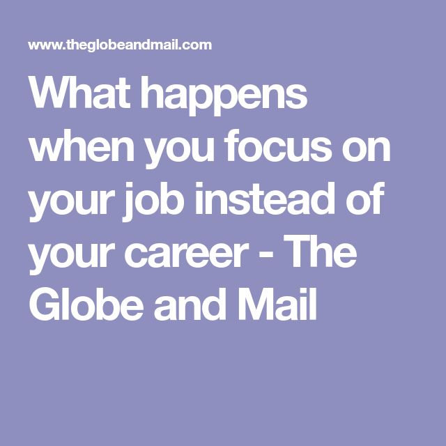 What happens when you focus on your job instead of your career - The Globe and Mail
