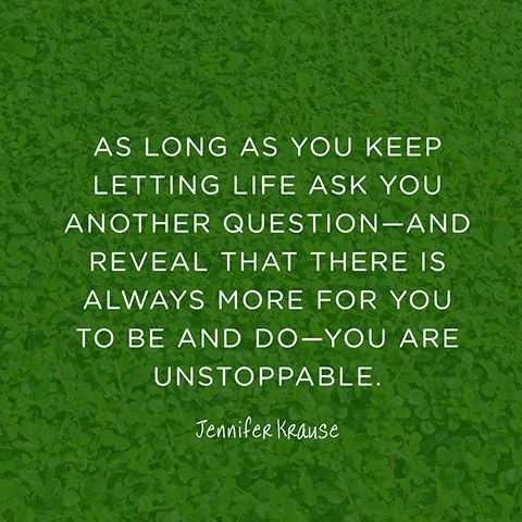 """As long as you keep letting life ask you another question—and reveal that there is always more for you to be and do—you are unstoppable. — Jennifer Krause"