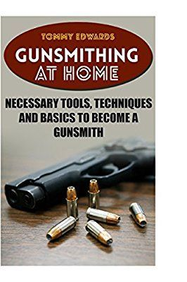 Gunsmithing At Home Necessary Tools Techniques And Basics To Become A Gunsmith Survival Guide Prepping Tommy Edwards 9781986766852