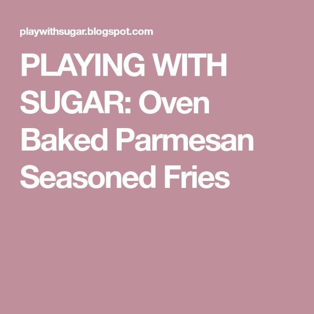 PLAYING WITH SUGAR: Oven Baked Parmesan Seasoned Fries
