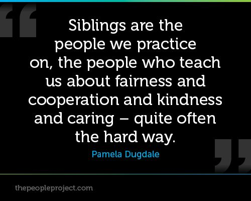 Siblings are people we practice on, the people who teach us about fairness and cooperation and kindn http://thepeopleproject.com/share-a-quote.php
