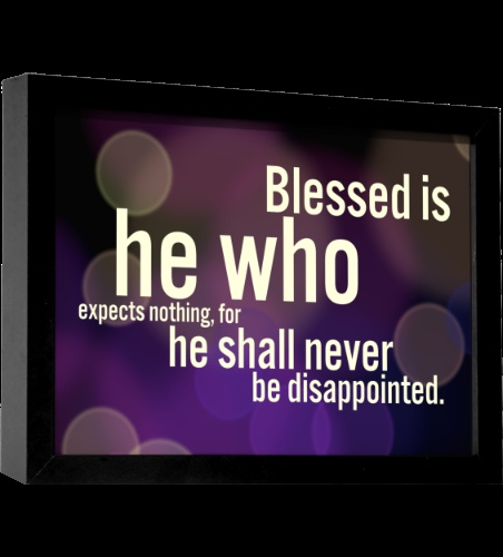 Blessed is he who expects nothing for he shall never be disappointed.