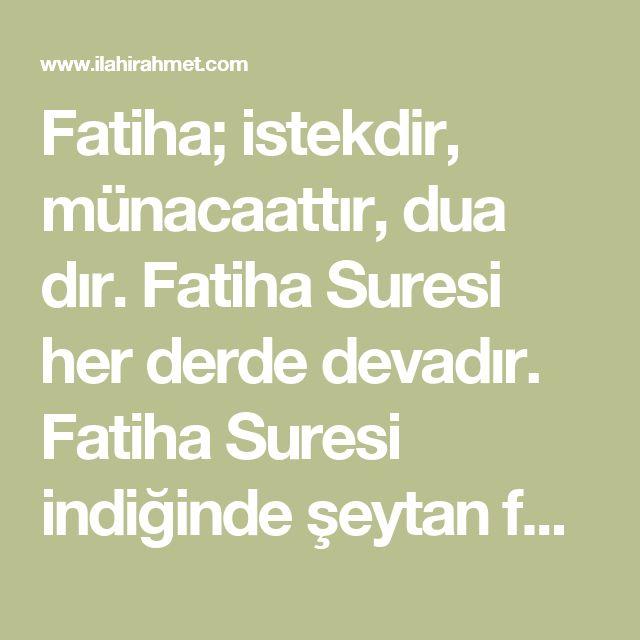 Fatiha; istekdir, münacaattır, dua dır. Fatiha Suresi her derde devadır. Fatiha Suresi indiğinde şeytan feryat etmiştir. Çünkü Fatiha okuyanın mükafatı, Cehennem ateşinin ona haram olmasıdır.