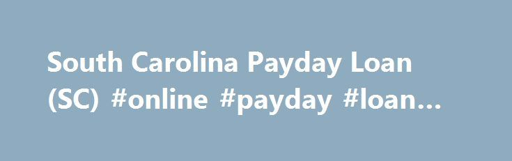 South Carolina Payday Loan (SC) #online #payday #loan #lenders http://loan.remmont.com/south-carolina-payday-loan-sc-online-payday-loan-lenders/  #online cash loans # South Carolina Payday Loan There is good news for all South Carolina residents. If you are strapped for cash, SameDayPayday can help you. A payday loan can be just what you need to pay for emergency car repairs or other unexpected expenses that otherwise would have to wait until your next…The post South Carolina Payday Loan…