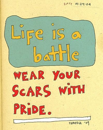 Life is a battle. Wear your scars with pride.