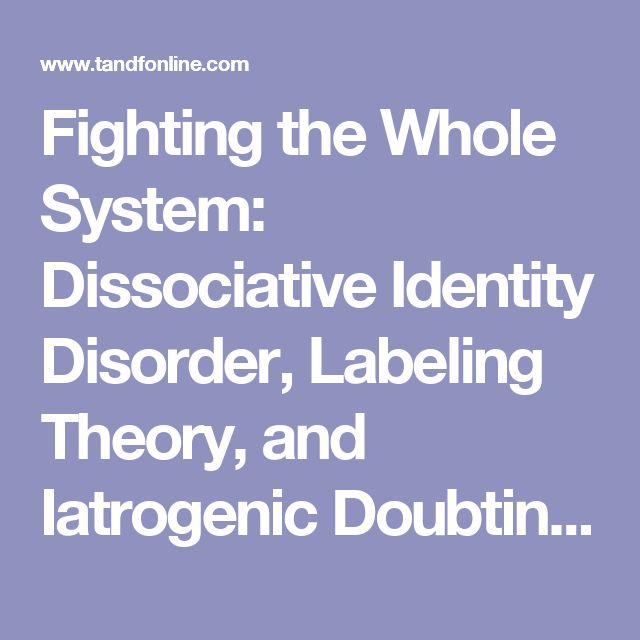 Fighting the Whole System: Dissociative Identity Disorder, Labeling Theory, and Iatrogenic Doubting: Journal of Trauma & Dissociation: Vol 16, No 4