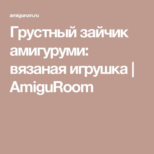 Грустный зайчик амигуруми: вязаная игрушка | AmiguRoom