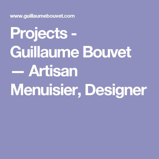 Projects - Guillaume Bouvet — Artisan Menuisier, Designer