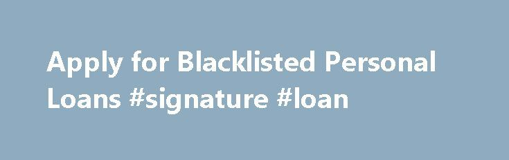 Apply for Blacklisted Personal Loans #signature #loan http://nef2.com/apply-for-blacklisted-personal-loans-signature-loan/  #loans for blacklisted # Simple Blacklisted Personal Loans Online Apply for Blacklisted Personal Loans Get secured and unsecured short-term personal loans even if you are blacklisted. Need a bit of cash until the next month? Have you been fully/permanently employed for at least the last three months? Do you have your own South African bank...