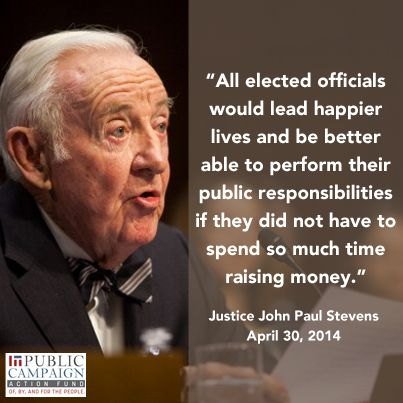 """Justice John Paul Stevens: """"All elected officials would lead happier lives and be better able to perform their public responsibilities if they did not have to spend so much time raising money."""" (April 30, 2014)"""