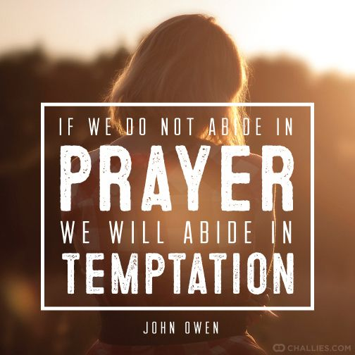 """If we do not abide in prayer, we will abide in temptation."" (John Owen):"