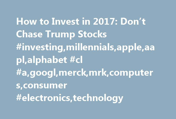How to Invest in 2017: Don't Chase Trump Stocks #investing,millennials,apple,aapl,alphabet #cl #a,googl,merck,mrk,computers,consumer #electronics,technology http://hawai.nef2.com/how-to-invest-in-2017-dont-chase-trump-stocks-investingmillennialsappleaaplalphabet-cl-agooglmerckmrkcomputersconsumer-electronicstechnology/  # How to Invest in 2017: Don't Chase Trump Stocks Our colleagues at Barron's have just published their annual Best Stocks for the coming year story, and three of the 10 picks…