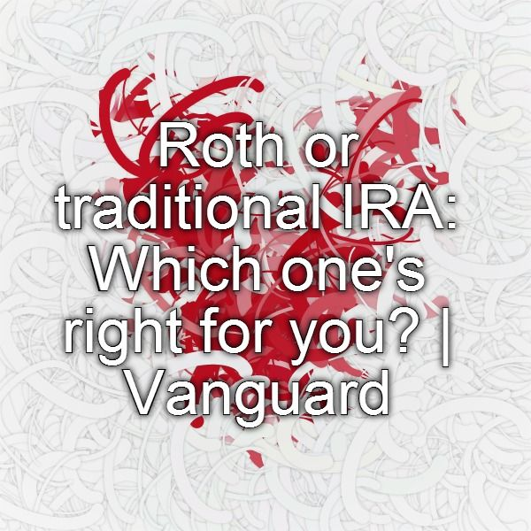 Roth or traditional IRA: Which one's right for you? | Vanguard