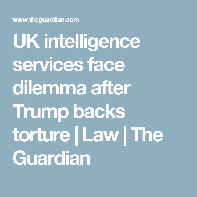 UK intelligence services face dilemma after Trump backs torture | Law | The Guardian
