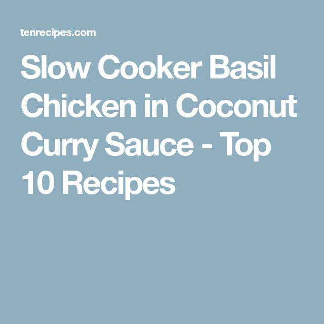Slow Cooker Basil Chicken in Coconut Curry Sauce - Top 10 Recipes