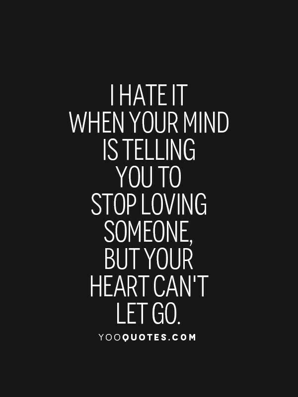 I Hate It When Your Mind Is Telling You To Stop Loving Someone, But Your  Heart Canu0027t Let Go.