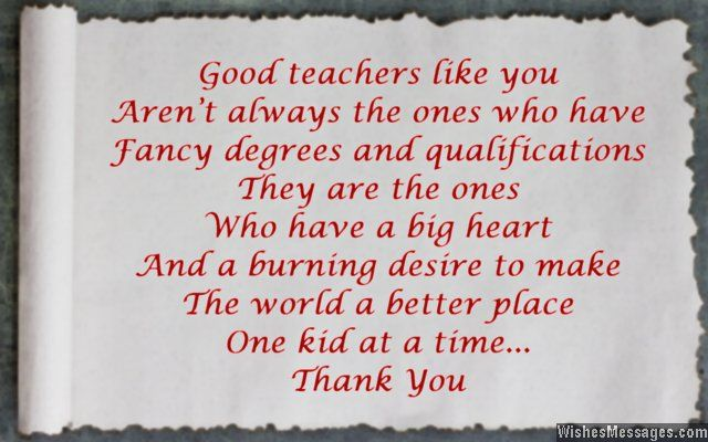 A touching message to say thank you to a teacher... Great teachers like you aren't always the ones who have fancy degrees and qualifications. They are the ones who have a big heart and a desire to make the world a better place one kid at a time. Thank you. via WishesMessages.com