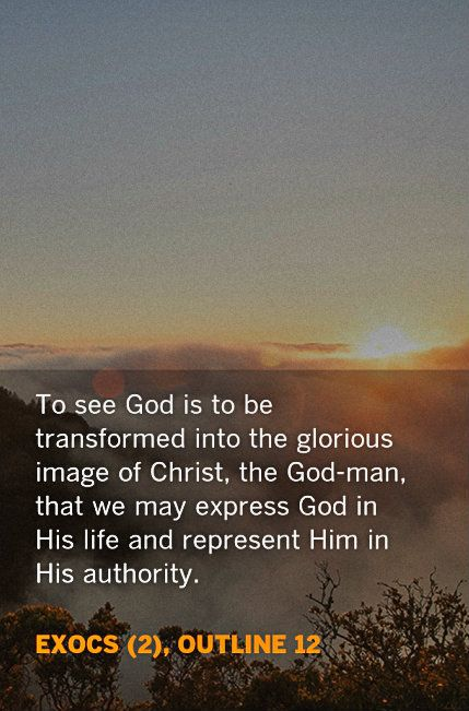 To see God is to be transformed into the glorious image of Christ, the God-man, that we may express God in His life and represent Him in His authority. ExoCS (2), outline 12. Quoted at www.agodman.com.