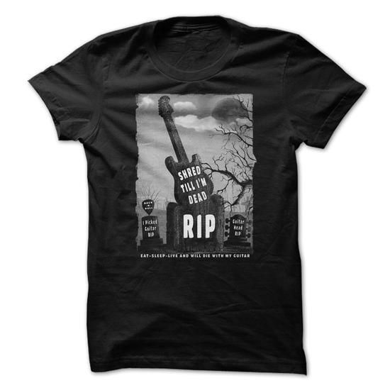 Shred Till Im Dead Guitar Tee Shirt EAT-SLEEP-LIVE AND WILL DIE WITH MY GUITAR - Hot Trend T-shirts