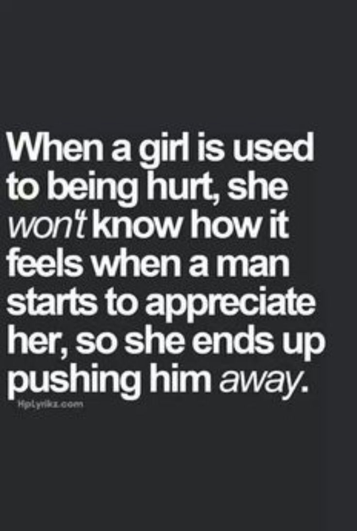 when a girl is used to being hurt she wont know how it feels when a man starts to appreciate her so she ends up pushing him away so true life in