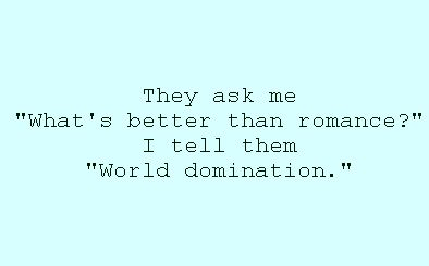 Aromantic quotes, I mean worlddomination sounds great.