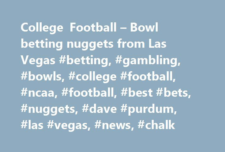 College Football – Bowl betting nuggets from Las Vegas #betting, #gambling, #bowls, #college #football, #ncaa, #football, #best #bets, #nuggets, #dave #purdum, #las #vegas, #news, #chalk http://south-carolina.nef2.com/college-football-bowl-betting-nuggets-from-las-vegas-betting-gambling-bowls-college-football-ncaa-football-best-bets-nuggets-dave-purdum-las-vegas-news-chalk/  # How to ace your college football bowl office pool Below is the game plan for having an enjoyable and profitable bowl…