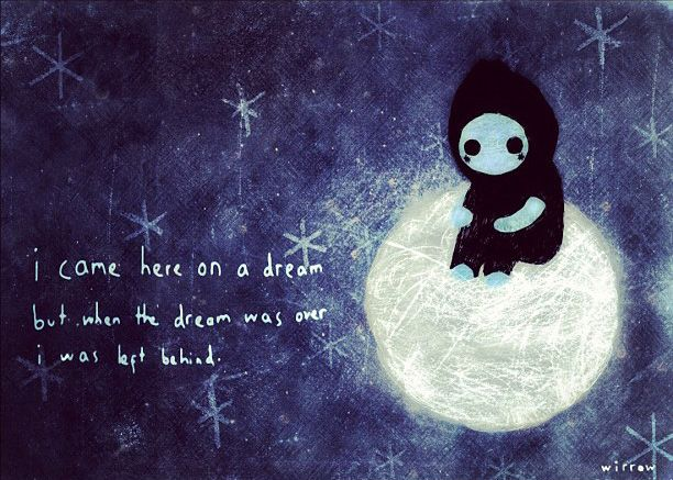 i came here on a dream but when the dream was over i was left behind. - wirrow