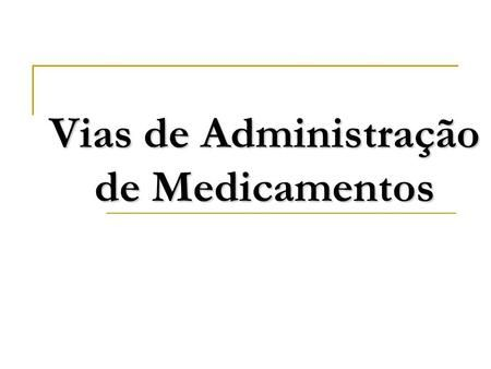 Vias de Administração de Medicamentos. Via oral Absorção intestinal Absorção sublingual Via Parenteral Via intradérmica Via subcutânea Via intramuscular.