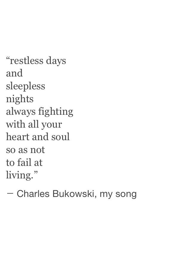 """...always fighting with all your heart and soul so as not to fail at living."" -Bukowski"