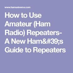 How to Use Amateur (Ham Radio) Repeaters- A New Ham's Guide to Repeaters