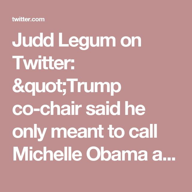 """Judd Legum on Twitter: """"Trump co-chair said he only meant to call Michelle Obama a male gorilla to """"friends,"""" is therefore not a racist https://t.co/gy20u9kXSI"""""""