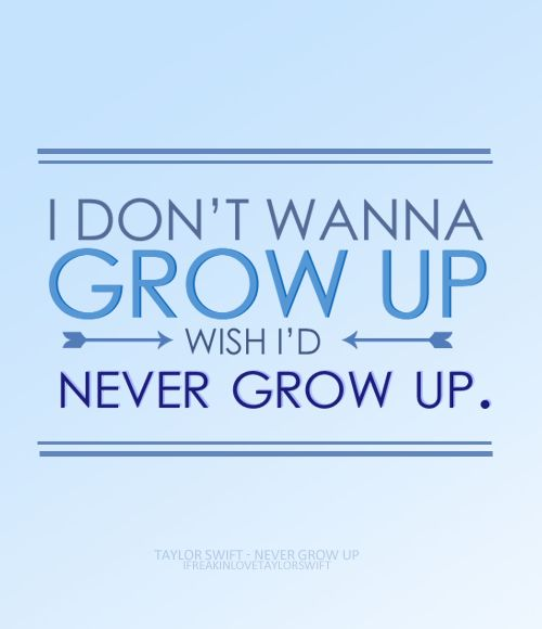 I really don't wanna grow up. Life seems perfect where I am :)
