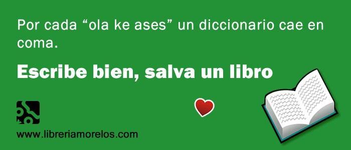 """Por cada """"ola ke ases"""" un diccionario cae en coma. Escribe bien, salva un libro."""