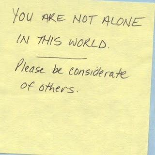 You are not alone in this world.  Please be considerate of others.