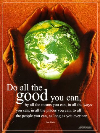 """Do all the good you can,  By all the means you can,  In all the ways you can,  In all the places you can,  At all the times you can,  To all the people you can,  As long as ever you can.""   John Wesley"