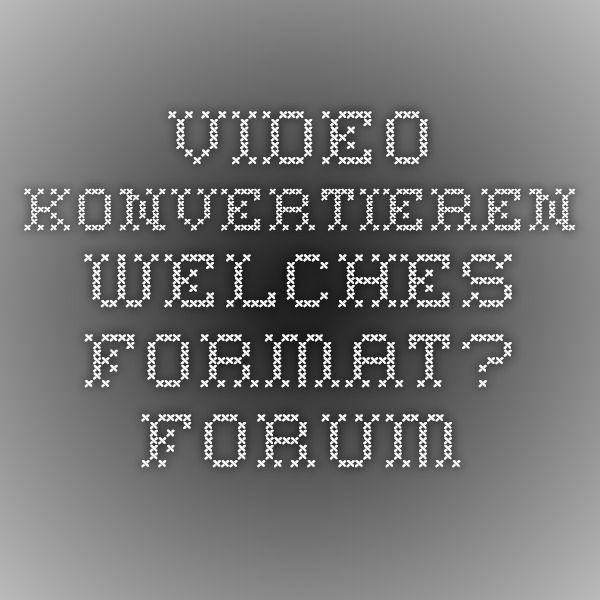 video konvertieren - welches format? - Forum